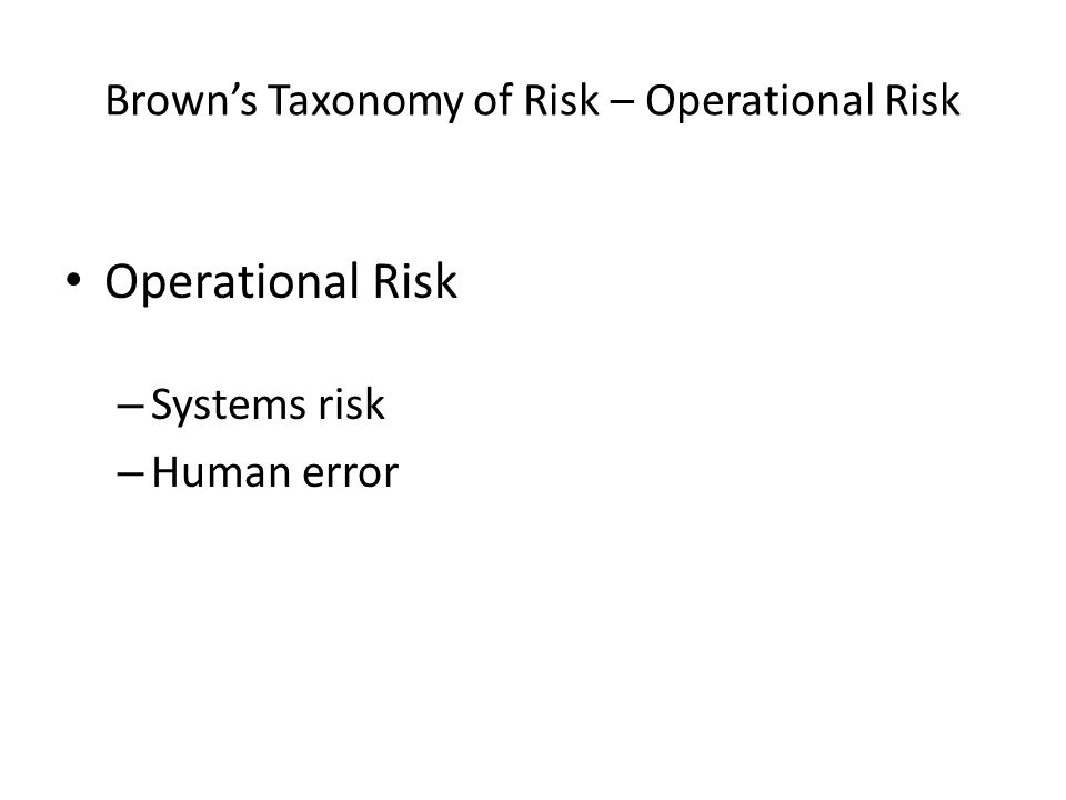 Brown's Taxonomy of Risk – Operational Risk Operational Risk – Systems risk – Human error