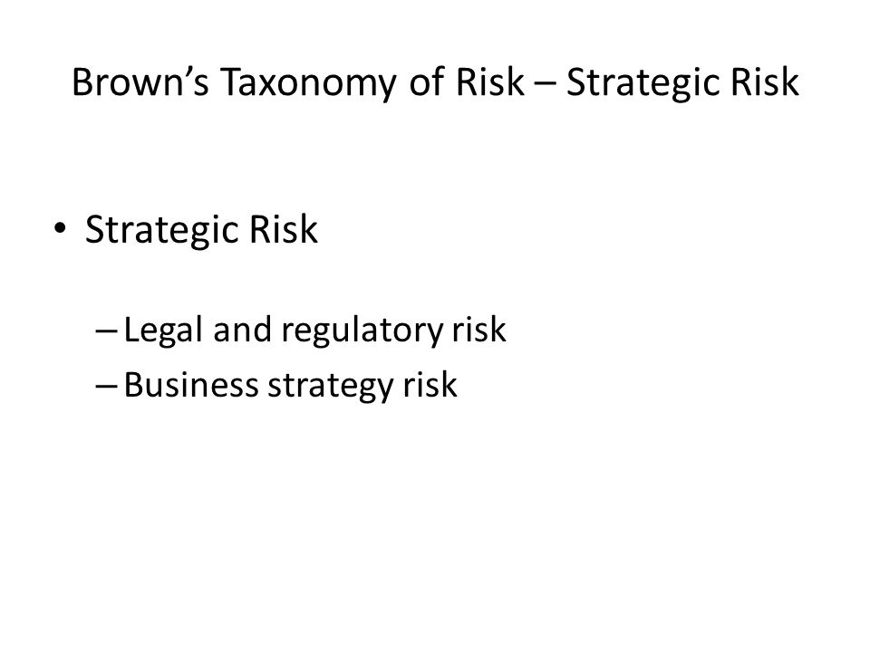 Brown's Taxonomy of Risk – Strategic Risk Strategic Risk – Legal and regulatory risk – Business strategy risk