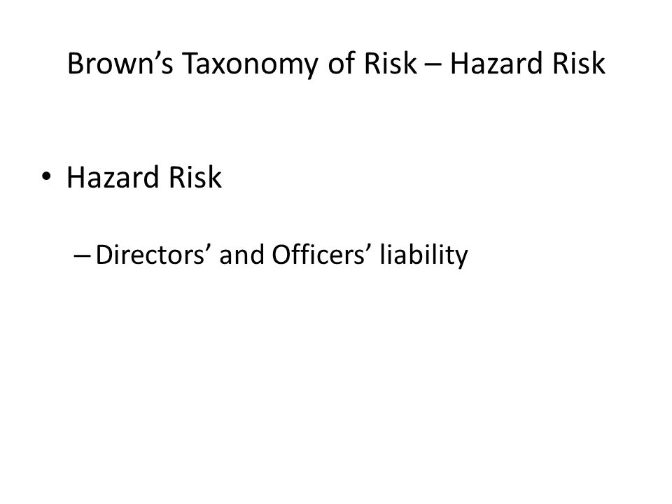 Brown's Taxonomy of Risk – Hazard Risk Hazard Risk – Directors' and Officers' liability