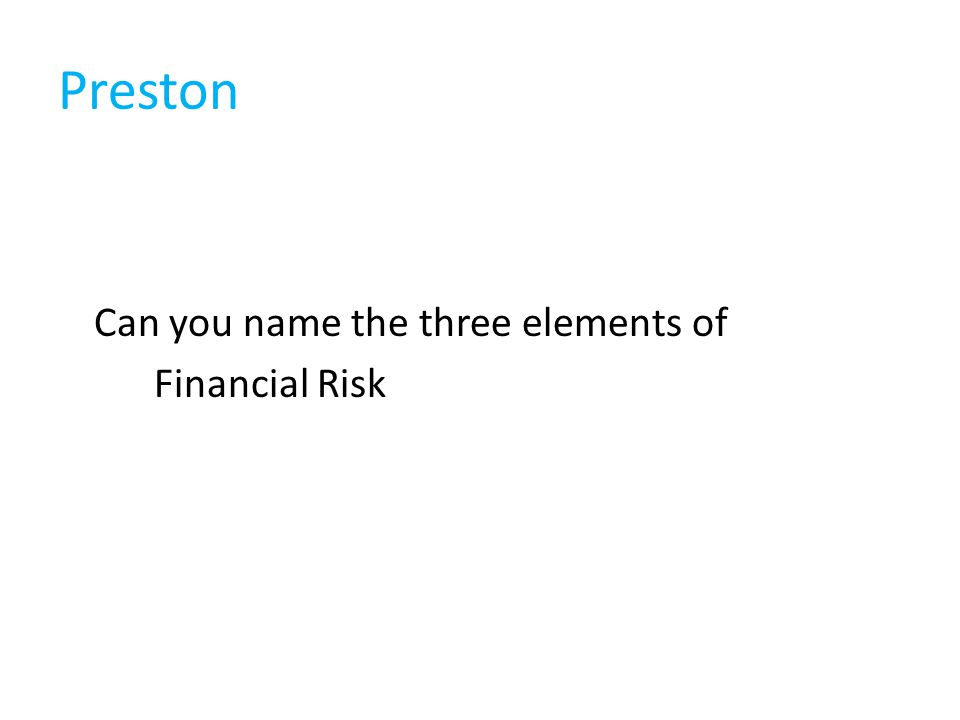 Preston Can you name the three elements of Financial Risk