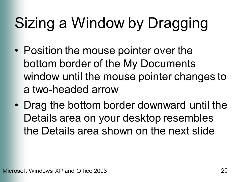 Microsoft Windows XP and Office Sizing a Window by Dragging Position the mouse pointer over the bottom border of the My Documents window until the mouse pointer changes to a two-headed arrow Drag the bottom border downward until the Details area on your desktop resembles the Details area shown on the next slide