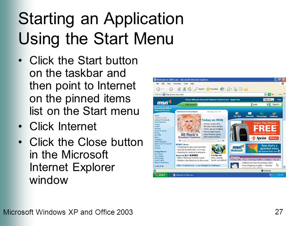 Microsoft Windows XP and Office Starting an Application Using the Start Menu Click the Start button on the taskbar and then point to Internet on the pinned items list on the Start menu Click Internet Click the Close button in the Microsoft Internet Explorer window