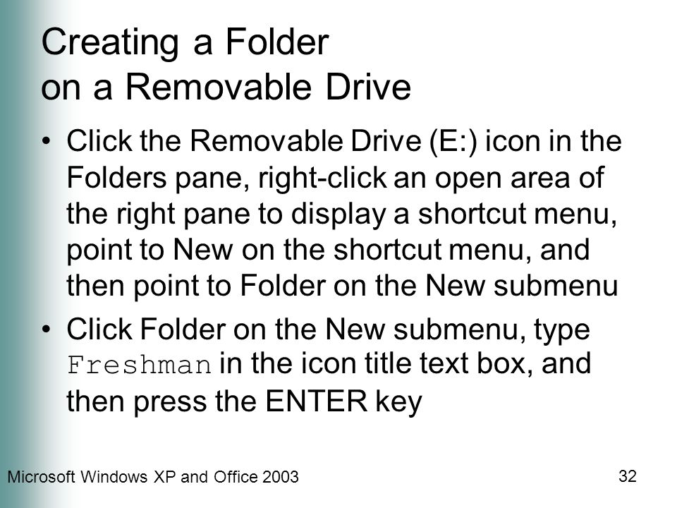 Microsoft Windows XP and Office Creating a Folder on a Removable Drive Click the Removable Drive (E:) icon in the Folders pane, right-click an open area of the right pane to display a shortcut menu, point to New on the shortcut menu, and then point to Folder on the New submenu Click Folder on the New submenu, type Freshman in the icon title text box, and then press the ENTER key
