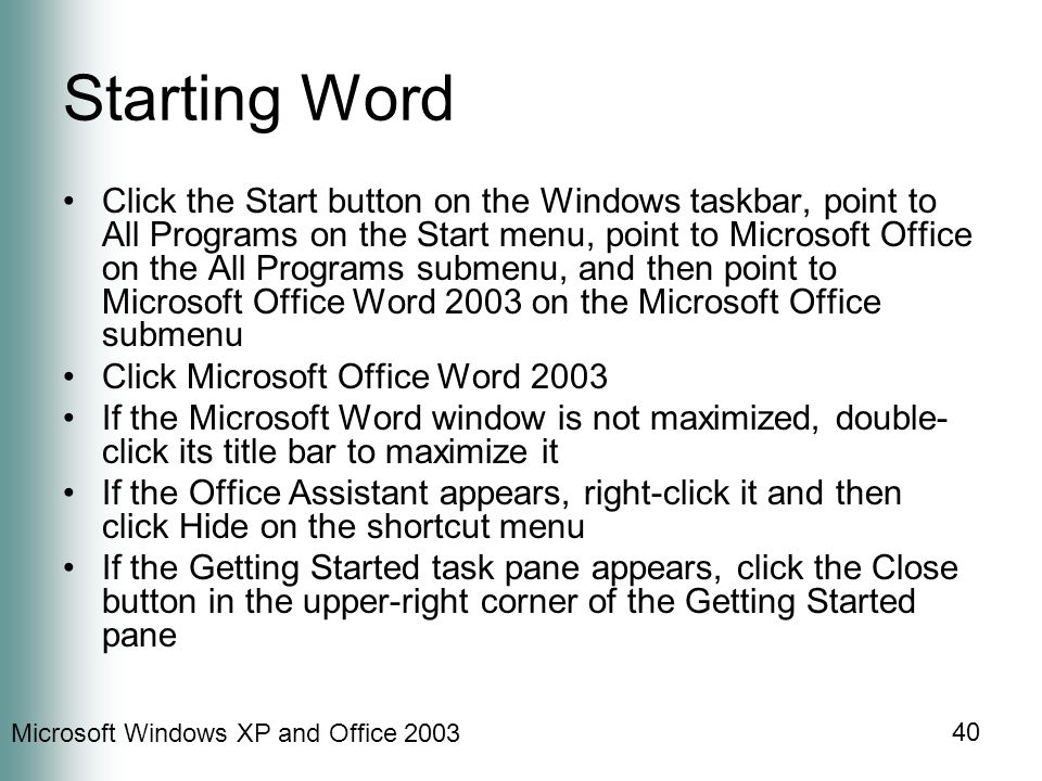 Microsoft Windows XP and Office Starting Word Click the Start button on the Windows taskbar, point to All Programs on the Start menu, point to Microsoft Office on the All Programs submenu, and then point to Microsoft Office Word 2003 on the Microsoft Office submenu Click Microsoft Office Word 2003 If the Microsoft Word window is not maximized, double- click its title bar to maximize it If the Office Assistant appears, right-click it and then click Hide on the shortcut menu If the Getting Started task pane appears, click the Close button in the upper-right corner of the Getting Started pane