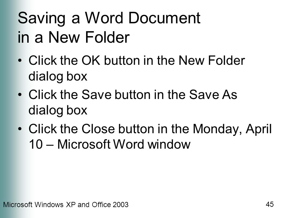 Microsoft Windows XP and Office Saving a Word Document in a New Folder Click the OK button in the New Folder dialog box Click the Save button in the Save As dialog box Click the Close button in the Monday, April 10 – Microsoft Word window