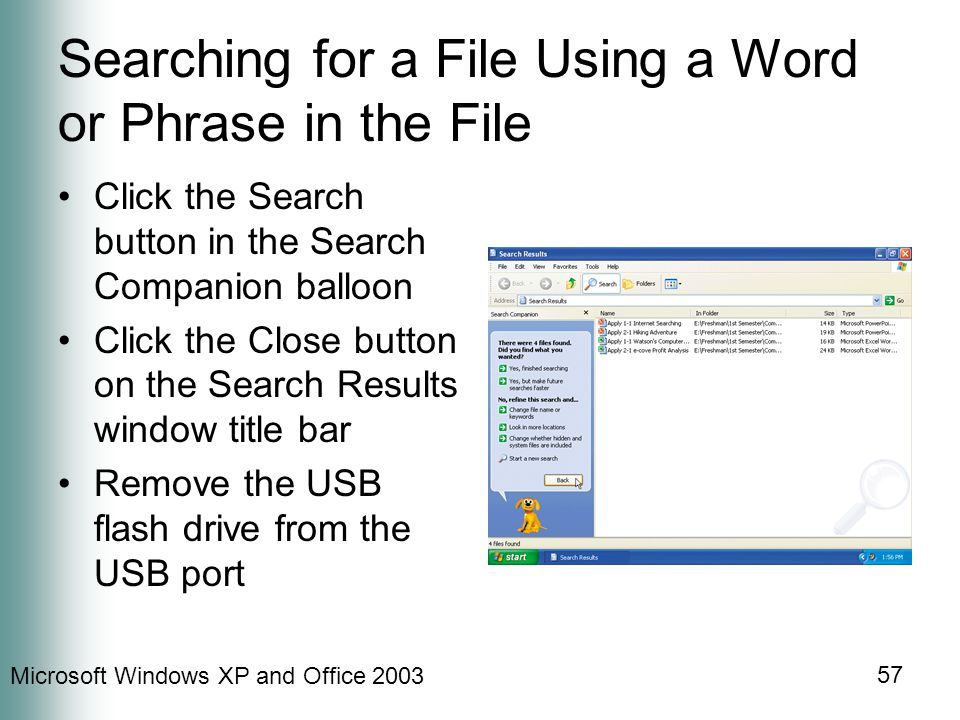 Microsoft Windows XP and Office Searching for a File Using a Word or Phrase in the File Click the Search button in the Search Companion balloon Click the Close button on the Search Results window title bar Remove the USB flash drive from the USB port