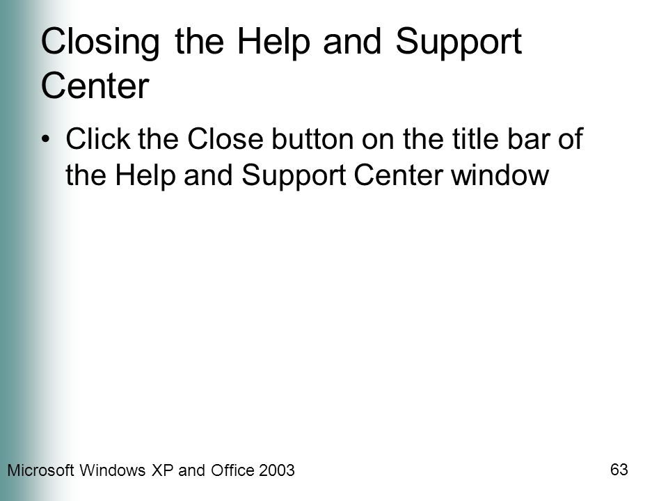 Microsoft Windows XP and Office Closing the Help and Support Center Click the Close button on the title bar of the Help and Support Center window
