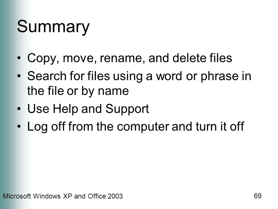 Microsoft Windows XP and Office Summary Copy, move, rename, and delete files Search for files using a word or phrase in the file or by name Use Help and Support Log off from the computer and turn it off