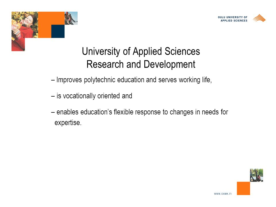 University of Applied Sciences Research and Development – Improves polytechnic education and serves working life, – is vocationally oriented and – enables education's flexible response to changes in needs for expertise.