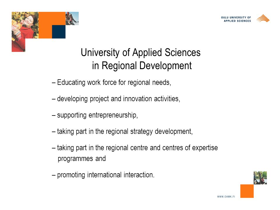 University of Applied Sciences in Regional Development – Educating work force for regional needs, – developing project and innovation activities, – supporting entrepreneurship, – taking part in the regional strategy development, – taking part in the regional centre and centres of expertise programmes and – promoting international interaction.