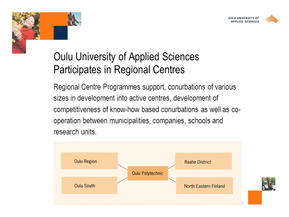 Oulu University of Applied Sciences Participates in Regional Centres Regional Centre Programmes support, conurbations of various sizes in development into active centres, development of competitiveness of know-how based conurbations as well as co- operation between municipalities, companies, schools and research units.