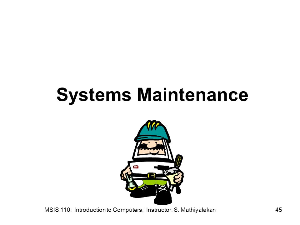 MSIS 110: Introduction to Computers; Instructor: S. Mathiyalakan45 Systems Maintenance