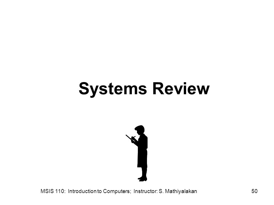 MSIS 110: Introduction to Computers; Instructor: S. Mathiyalakan50 Systems Review