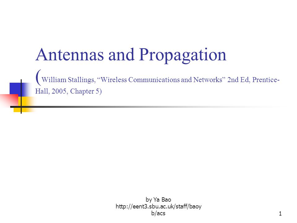 by Ya Bao   b/acs1 Antennas and Propagation ( William Stallings, Wireless Communications and Networks 2nd Ed, Prentice- Hall, 2005, Chapter 5)