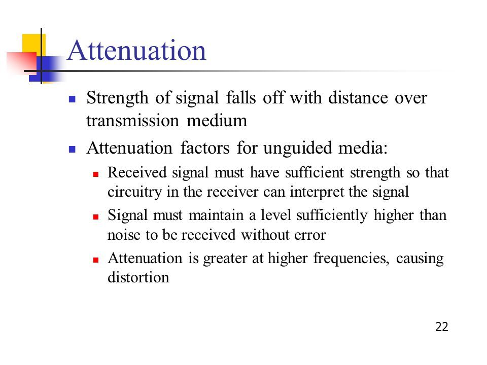 22 Attenuation Strength of signal falls off with distance over transmission medium Attenuation factors for unguided media: Received signal must have sufficient strength so that circuitry in the receiver can interpret the signal Signal must maintain a level sufficiently higher than noise to be received without error Attenuation is greater at higher frequencies, causing distortion