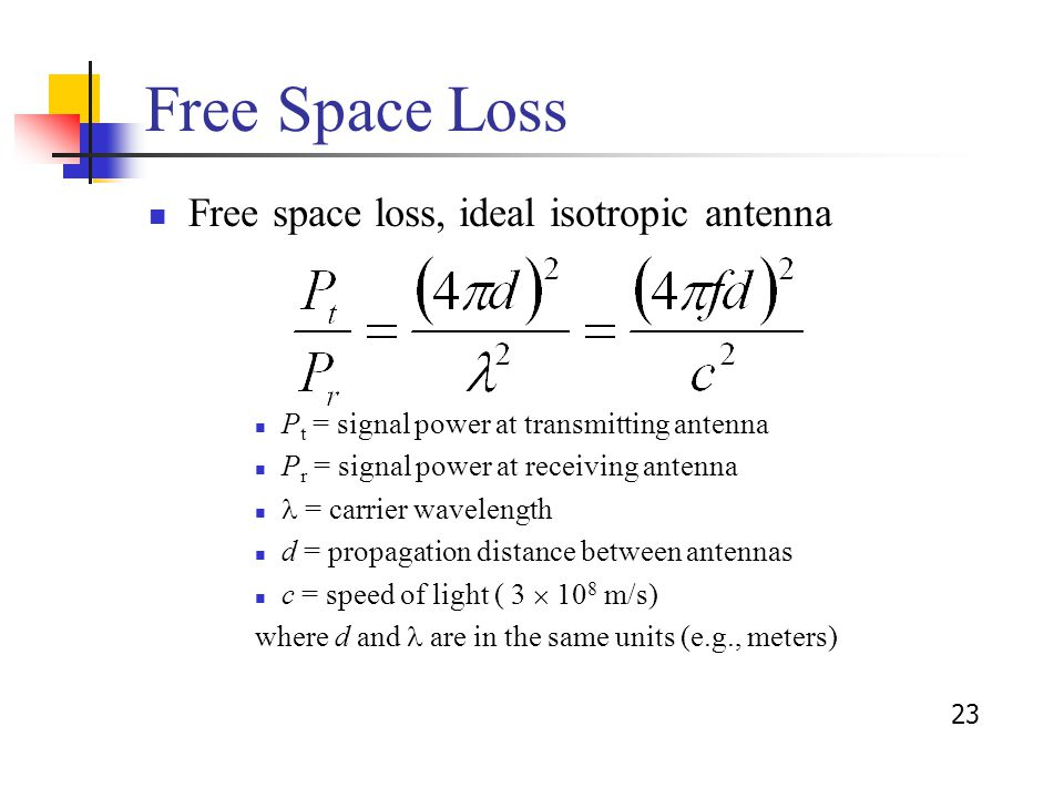 23 Free Space Loss Free space loss, ideal isotropic antenna P t = signal power at transmitting antenna P r = signal power at receiving antenna = carrier wavelength d = propagation distance between antennas c = speed of light ( 3  10 8 m/s) where d and are in the same units (e.g., meters)