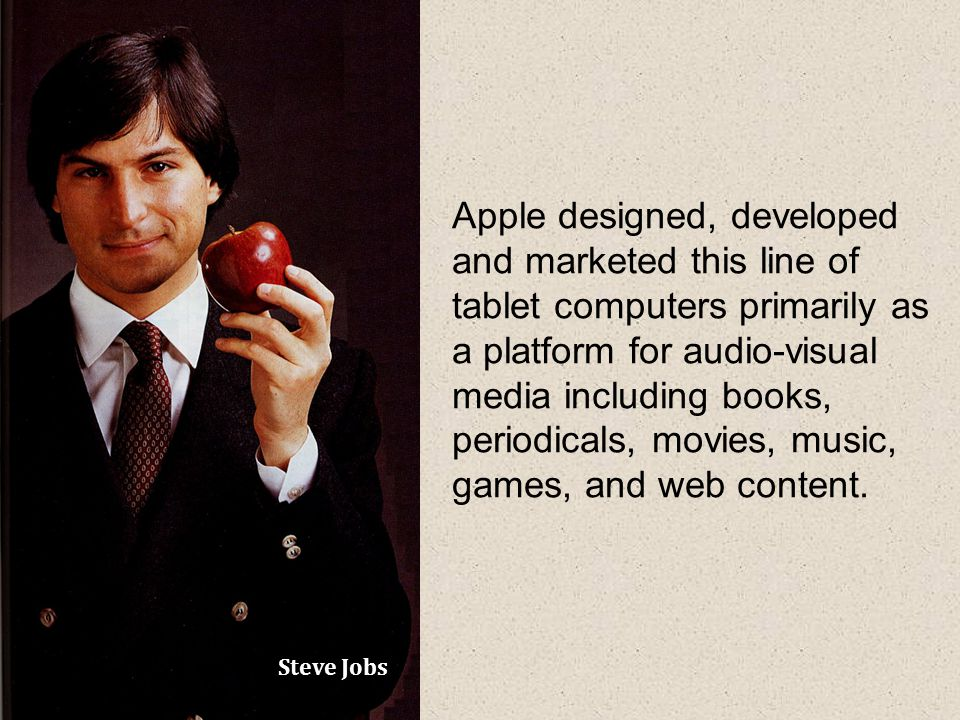 Steve Jobs Apple designed, developed and marketed this line of tablet computers primarily as a platform for audio-visual media including books, periodicals, movies, music, games, and web content.