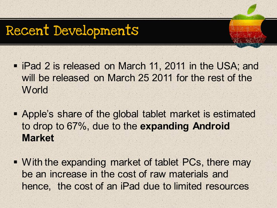  iPad 2 is released on March 11, 2011 in the USA; and will be released on March for the rest of the World  Apple's share of the global tablet market is estimated to drop to 67%, due to the expanding Android Market  With the expanding market of tablet PCs, there may be an increase in the cost of raw materials and hence, the cost of an iPad due to limited resources