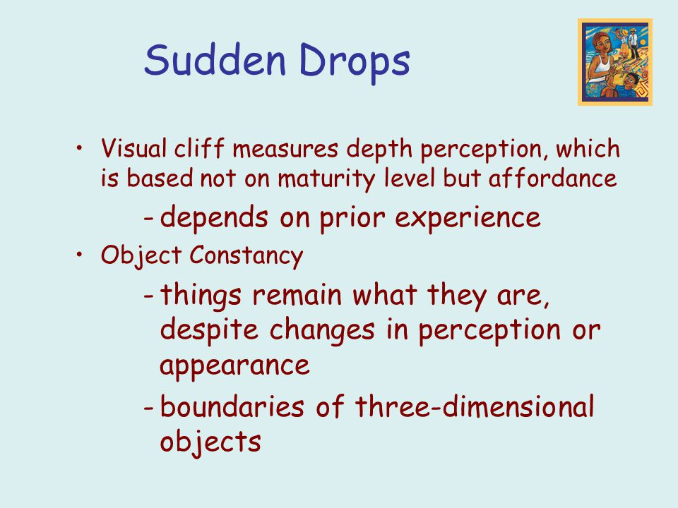 Sudden Drops Visual cliff measures depth perception, which is based not on maturity level but affordance -depends on prior experience Object Constancy -things remain what they are, despite changes in perception or appearance -boundaries of three-dimensional objects