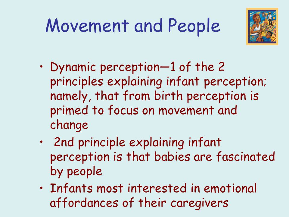 Movement and People Dynamic perception—1 of the 2 principles explaining infant perception; namely, that from birth perception is primed to focus on movement and change 2nd principle explaining infant perception is that babies are fascinated by people Infants most interested in emotional affordances of their caregivers