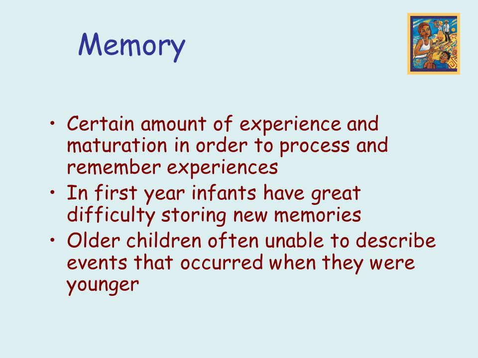 Certain amount of experience and maturation in order to process and remember experiences In first year infants have great difficulty storing new memories Older children often unable to describe events that occurred when they were younger Memory