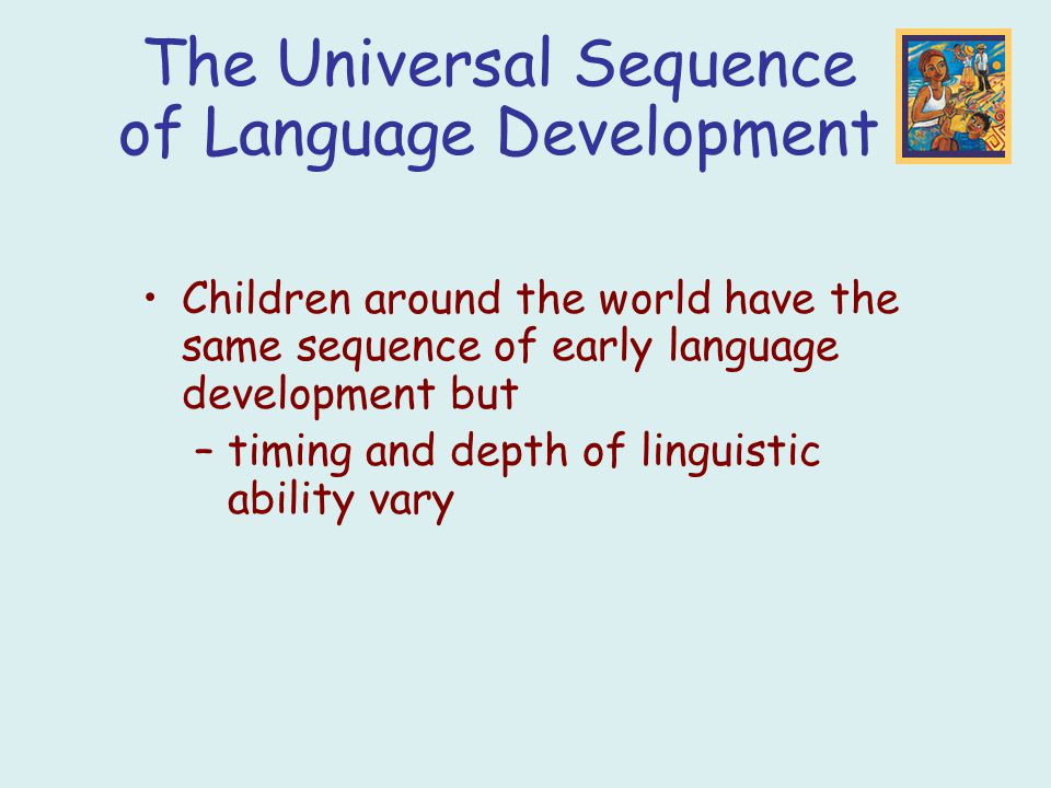 Children around the world have the same sequence of early language development but –timing and depth of linguistic ability vary The Universal Sequence of Language Development
