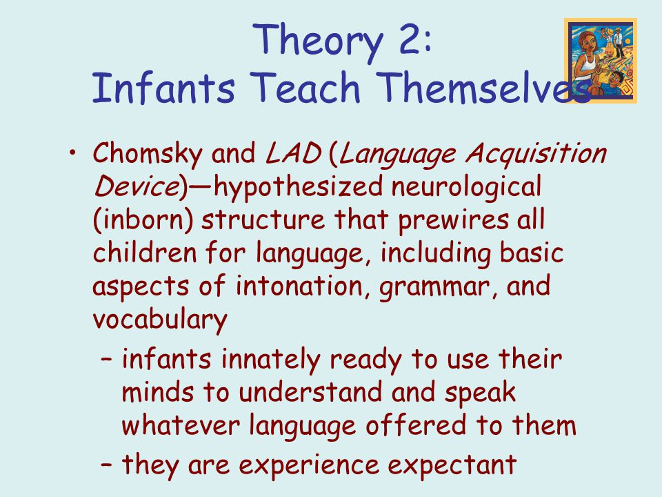 Chomsky and LAD (Language Acquisition Device)—hypothesized neurological (inborn) structure that prewires all children for language, including basic aspects of intonation, grammar, and vocabulary –infants innately ready to use their minds to understand and speak whatever language offered to them –they are experience expectant Theory 2: Infants Teach Themselves