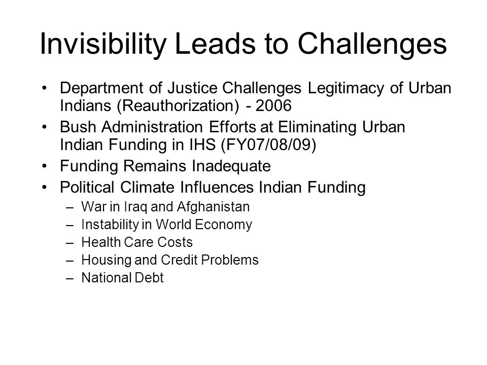 Invisibility Leads to Challenges Department of Justice Challenges Legitimacy of Urban Indians (Reauthorization) Bush Administration Efforts at Eliminating Urban Indian Funding in IHS (FY07/08/09) Funding Remains Inadequate Political Climate Influences Indian Funding –War in Iraq and Afghanistan –Instability in World Economy –Health Care Costs –Housing and Credit Problems –National Debt