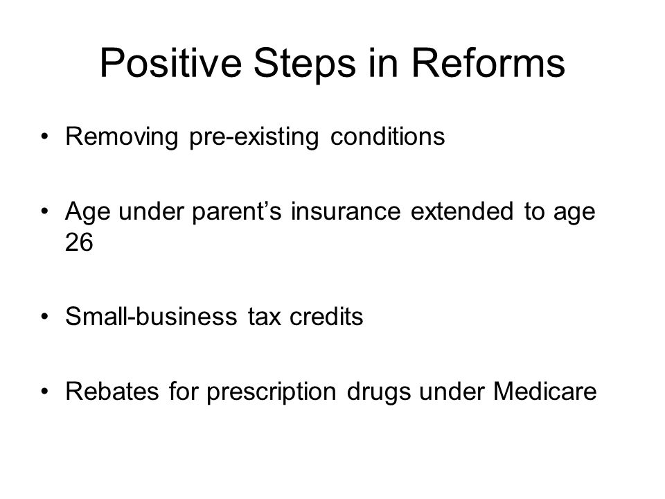Positive Steps in Reforms Removing pre-existing conditions Age under parent's insurance extended to age 26 Small-business tax credits Rebates for prescription drugs under Medicare