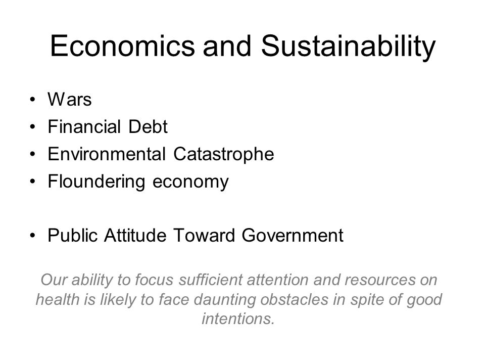 Economics and Sustainability Wars Financial Debt Environmental Catastrophe Floundering economy Public Attitude Toward Government Our ability to focus sufficient attention and resources on health is likely to face daunting obstacles in spite of good intentions.