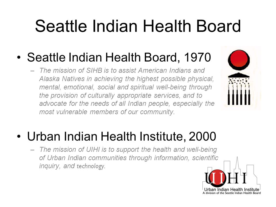 Seattle Indian Health Board Seattle Indian Health Board, 1970 –The mission of SIHB is to assist American Indians and Alaska Natives in achieving the highest possible physical, mental, emotional, social and spiritual well-being through the provision of culturally appropriate services, and to advocate for the needs of all Indian people, especially the most vulnerable members of our community.