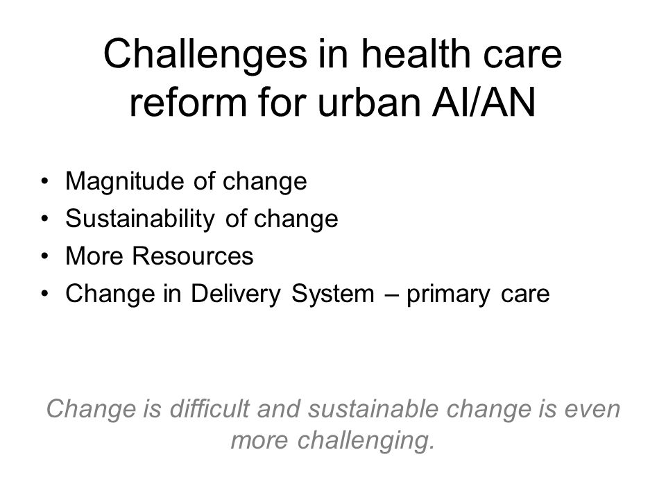 Challenges in health care reform for urban AI/AN Magnitude of change Sustainability of change More Resources Change in Delivery System – primary care Change is difficult and sustainable change is even more challenging.