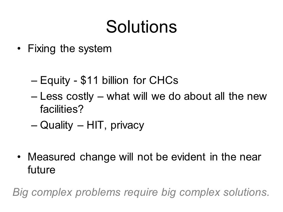Solutions Fixing the system –Equity - $11 billion for CHCs –Less costly – what will we do about all the new facilities.