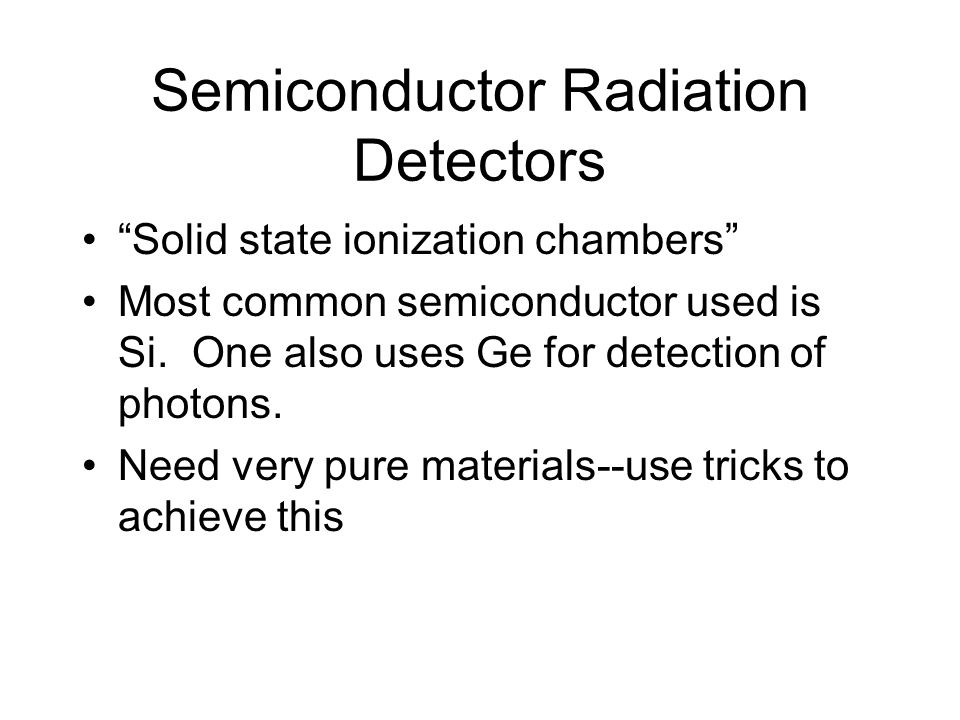 Semiconductor Radiation Detectors Solid state ionization chambers Most common semiconductor used is Si.