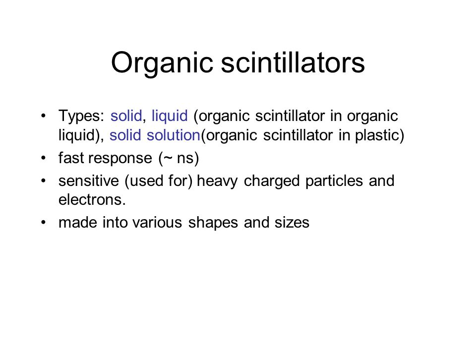 Organic scintillators Types: solid, liquid (organic scintillator in organic liquid), solid solution(organic scintillator in plastic) fast response (~ ns) sensitive (used for) heavy charged particles and electrons.