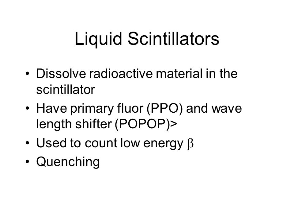 Liquid Scintillators Dissolve radioactive material in the scintillator Have primary fluor (PPO) and wave length shifter (POPOP)> Used to count low energy  Quenching