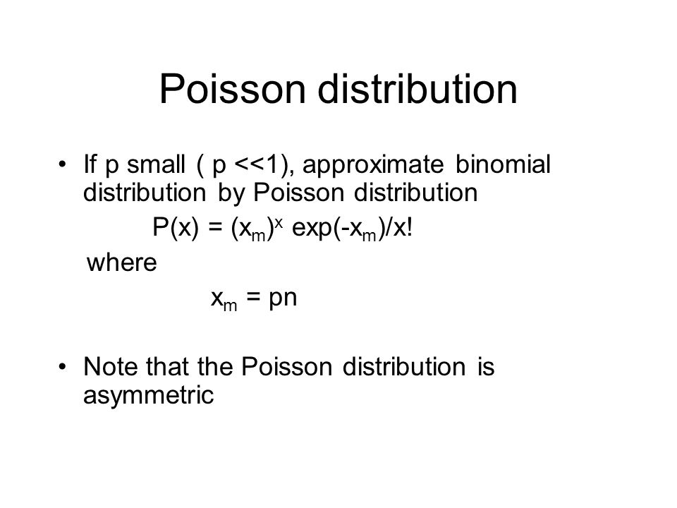 Poisson distribution If p small ( p <<1), approximate binomial distribution by Poisson distribution P(x) = (x m ) x exp(-x m )/x.