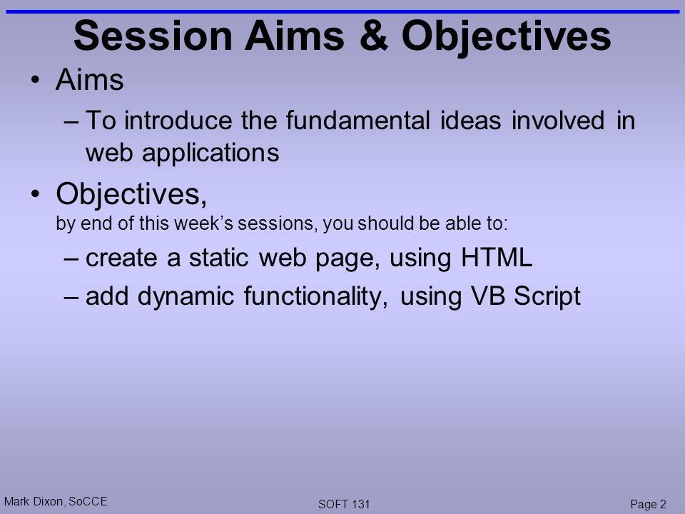 Mark Dixon, SoCCE SOFT 131Page 2 Session Aims & Objectives Aims –To introduce the fundamental ideas involved in web applications Objectives, by end of this week's sessions, you should be able to: –create a static web page, using HTML –add dynamic functionality, using VB Script