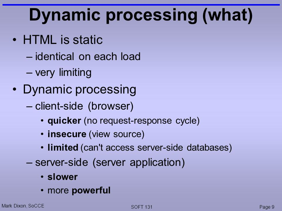 Mark Dixon, SoCCE SOFT 131Page 9 Dynamic processing (what) HTML is static –identical on each load –very limiting Dynamic processing –client-side (browser) quicker (no request-response cycle) insecure (view source) limited (can t access server-side databases) –server-side (server application) slower more powerful