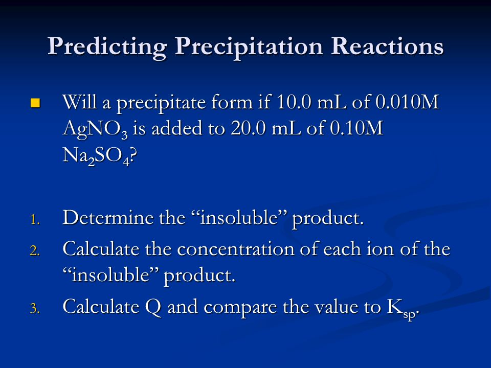 Predicting Precipitation Reactions Will a precipitate form if 10.0 mL of 0.010M AgNO 3 is added to 20.0 mL of 0.10M Na 2 SO 4 .