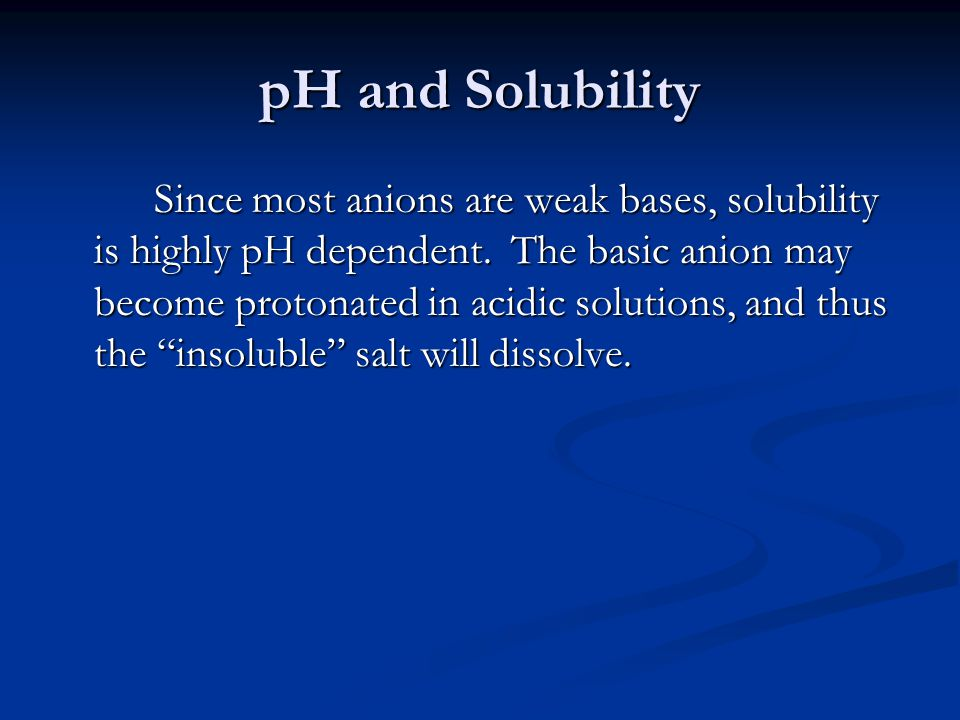 pH and Solubility Since most anions are weak bases, solubility is highly pH dependent.