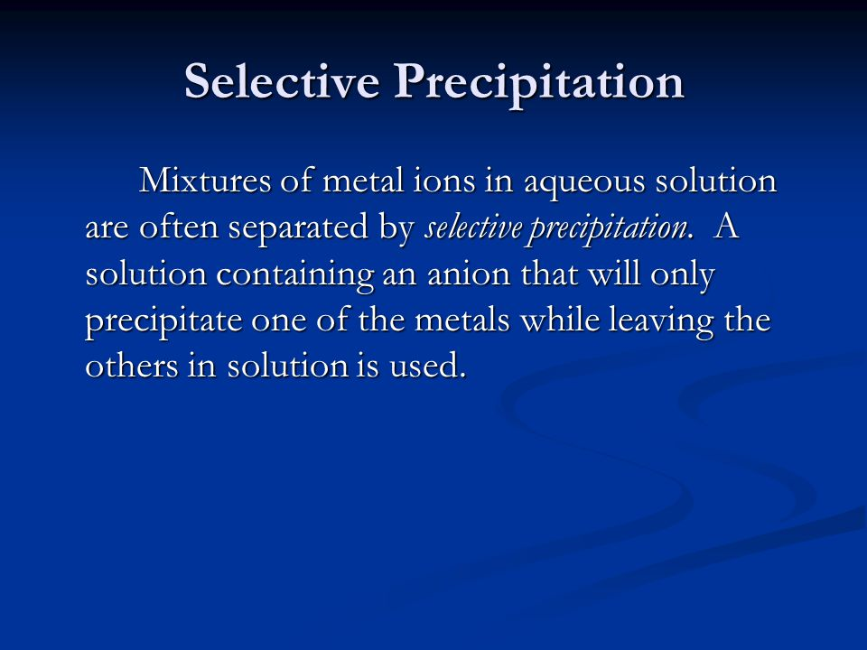 Selective Precipitation Mixtures of metal ions in aqueous solution are often separated by selective precipitation.