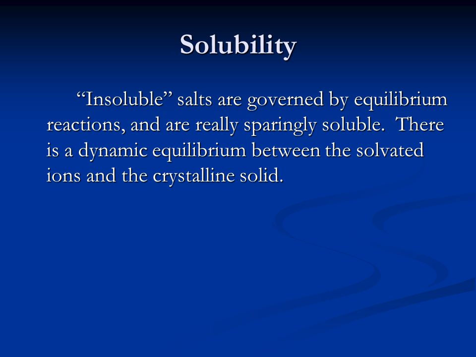 Solubility Insoluble salts are governed by equilibrium reactions, and are really sparingly soluble.