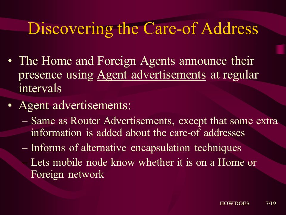 Discovering the Care-of Address The Home and Foreign Agents announce their presence using Agent advertisements at regular intervals Agent advertisements: –Same as Router Advertisements, except that some extra information is added about the care-of addresses –Informs of alternative encapsulation techniques –Lets mobile node know whether it is on a Home or Foreign network HOW DOES 7/19