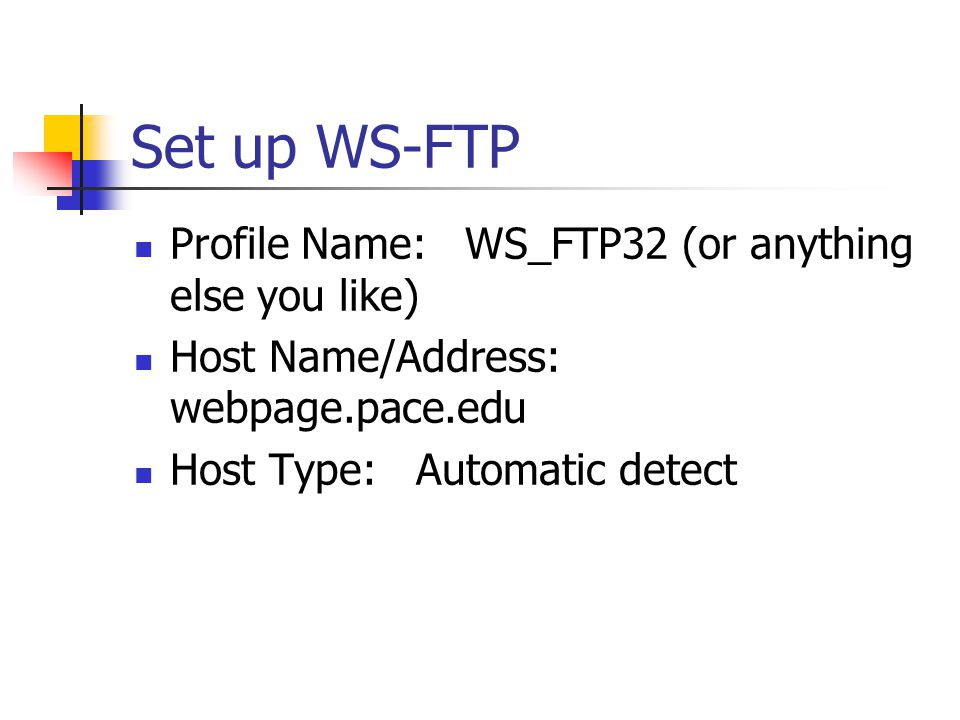 Set up WS-FTP Profile Name: WS_FTP32 (or anything else you like) Host Name/Address: webpage.pace.edu Host Type: Automatic detect