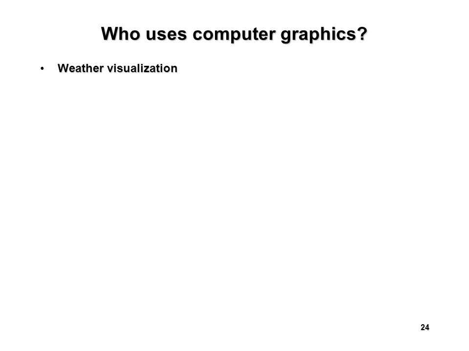 24 Who uses computer graphics Weather visualizationWeather visualization