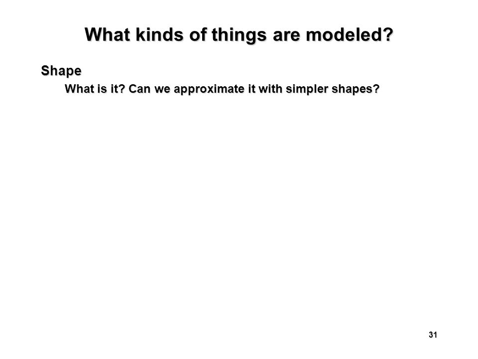 31 What kinds of things are modeled Shape What is it Can we approximate it with simpler shapes