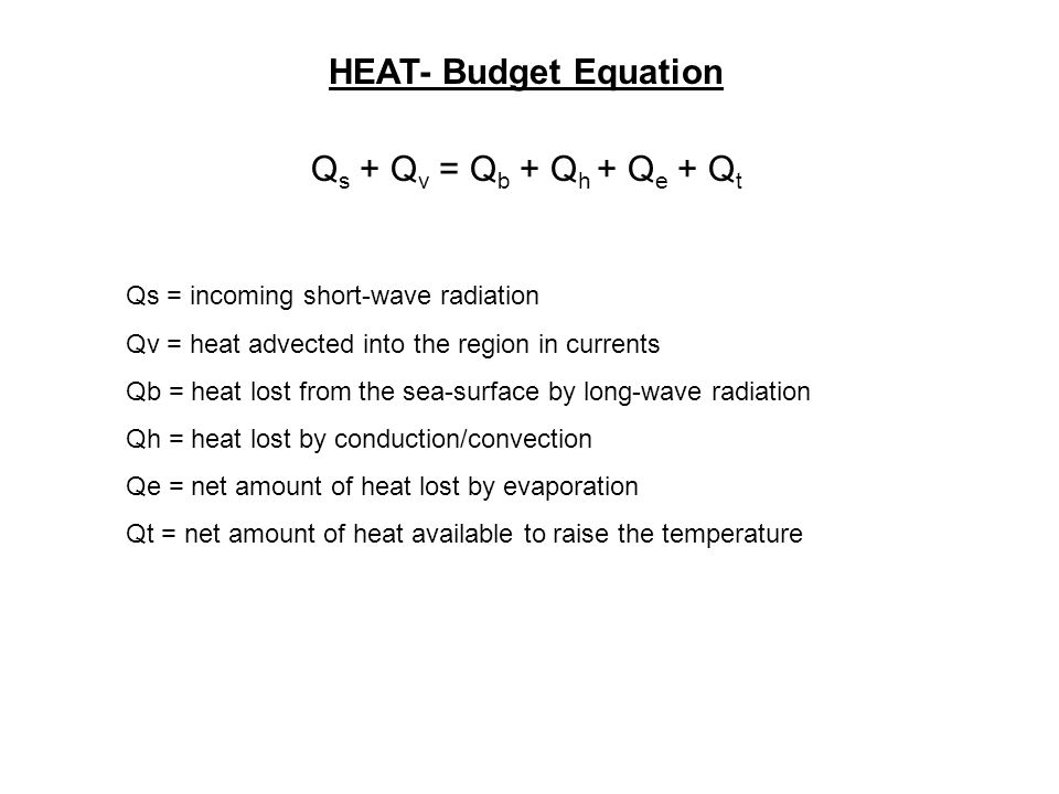 Q s + Q v = Q b + Q h + Q e + Q t HEAT- Budget Equation Qs = incoming short-wave radiation Qv = heat advected into the region in currents Qb = heat lost from the sea-surface by long-wave radiation Qh = heat lost by conduction/convection Qe = net amount of heat lost by evaporation Qt = net amount of heat available to raise the temperature