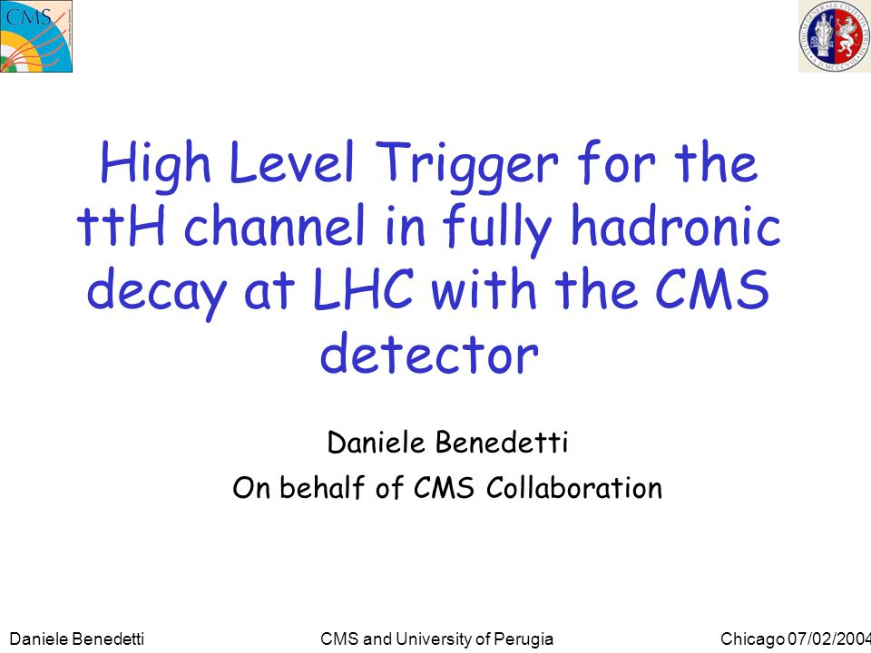 Daniele Benedetti CMS and University of Perugia Chicago 07/02/2004 High Level Trigger for the ttH channel in fully hadronic decay at LHC with the CMS detector Daniele Benedetti On behalf of CMS Collaboration