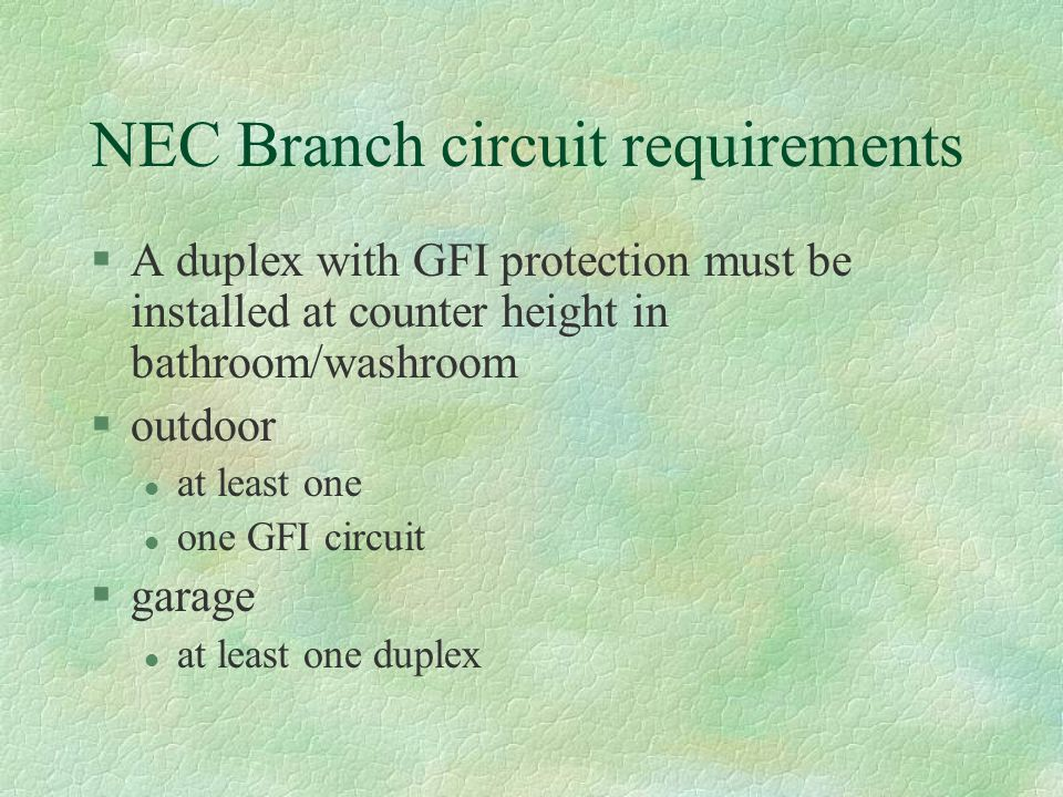 NEC Branch circuit requirements §A duplex with GFI protection must be installed at counter height in bathroom/washroom §outdoor l at least one l one GFI circuit §garage l at least one duplex